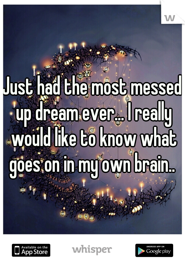 Just had the most messed up dream ever... I really would like to know what goes on in my own brain..