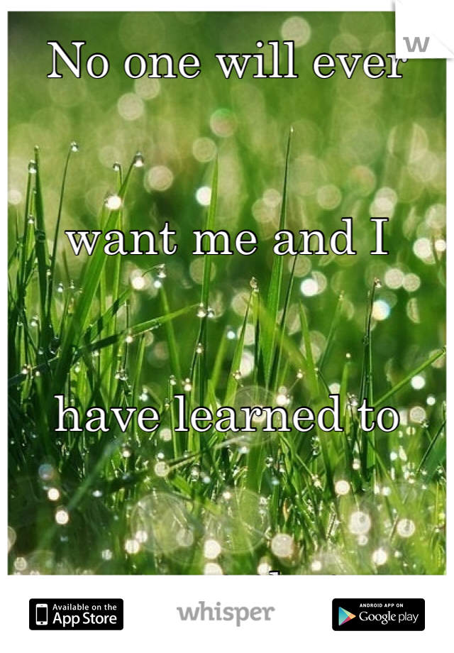 No one will ever    want me and I    have learned to    accept that.