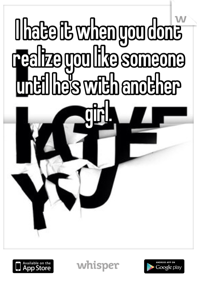 I hate it when you dont realize you like someone until he's with another girl.