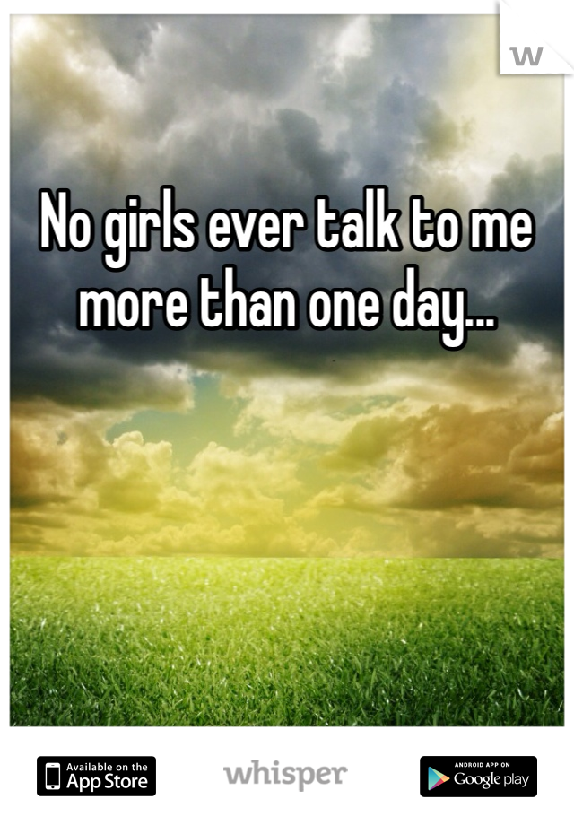 No girls ever talk to me more than one day...