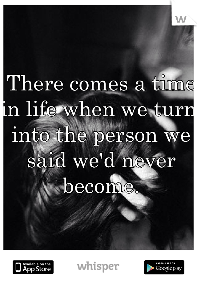 There comes a time in life when we turn into the person we said we'd never become.