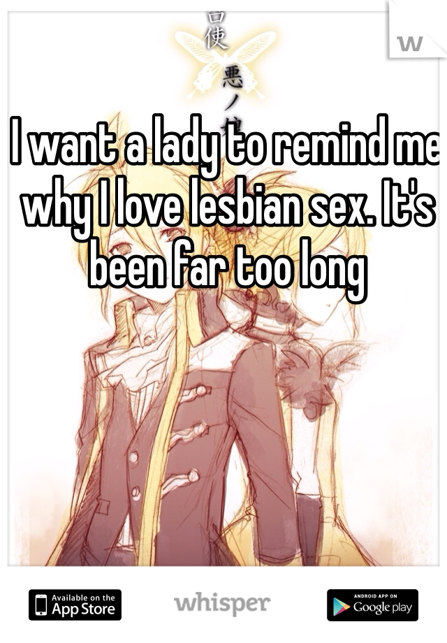 I want a lady to remind me why I love lesbian sex. It's been far too long