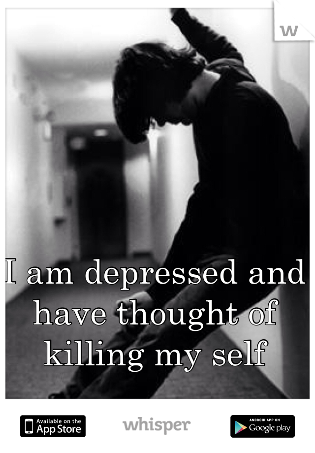 I am depressed and have thought of killing my self