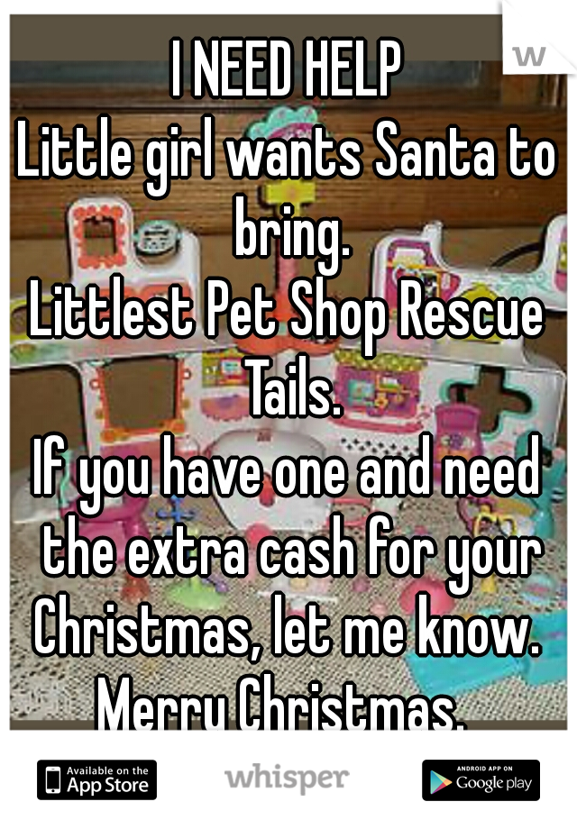 I NEED HELP Little girl wants Santa to bring. Littlest Pet Shop Rescue Tails. If you have one and need the extra cash for your Christmas, let me know.  Merry Christmas.