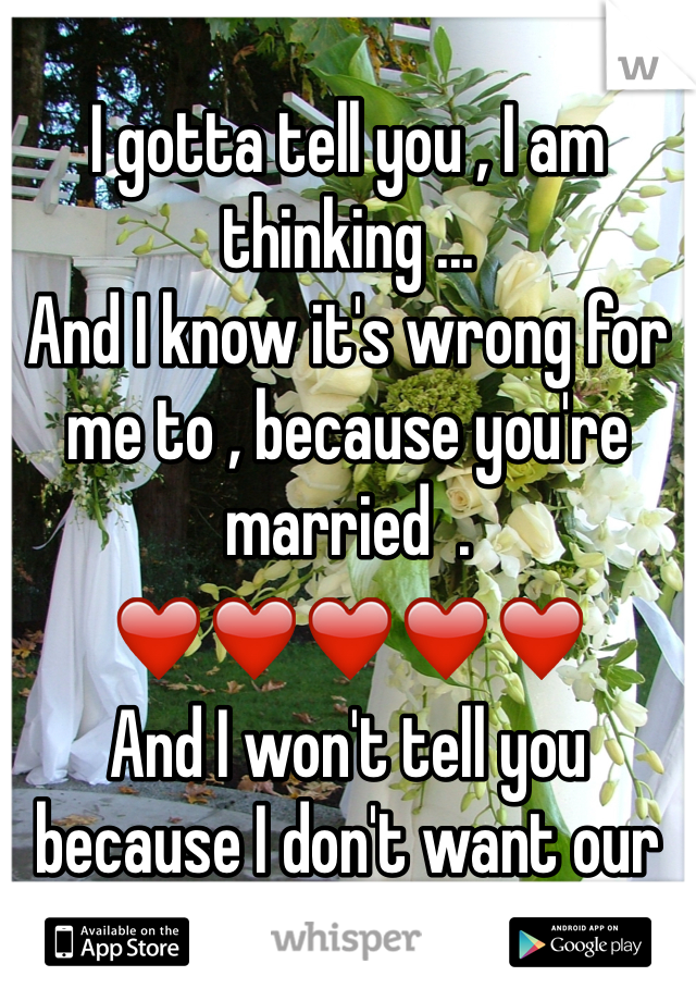 I gotta tell you , I am thinking ...  And I know it's wrong for me to , because you're married  .  ❤️❤️❤️❤️❤️ And I won't tell you because I don't want our friendship to end .