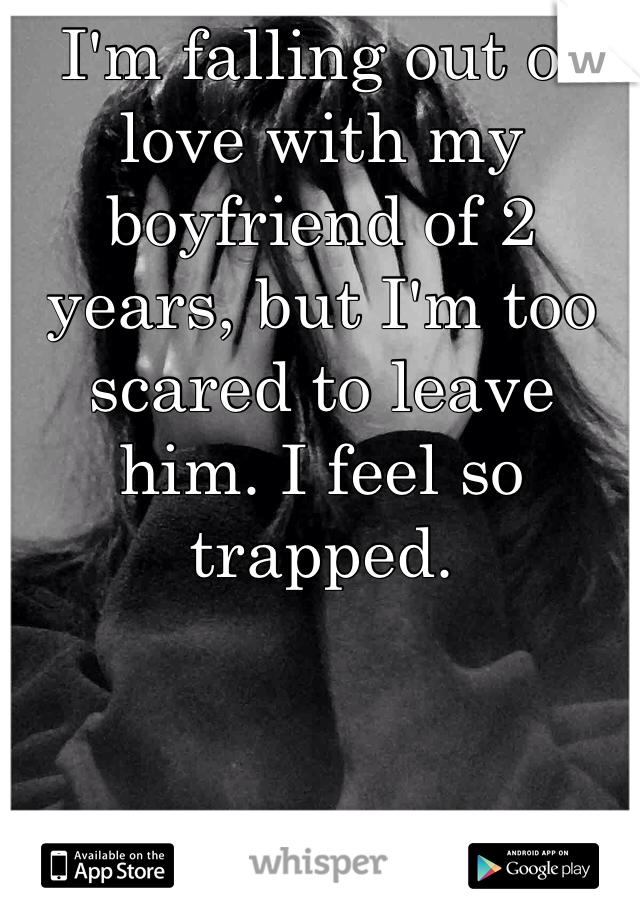 I'm falling out of love with my boyfriend of 2 years, but I'm too scared to leave him. I feel so trapped.
