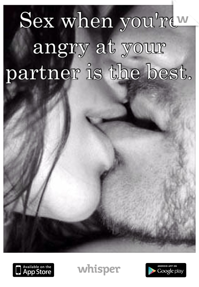 Sex when you're angry at your partner is the best.