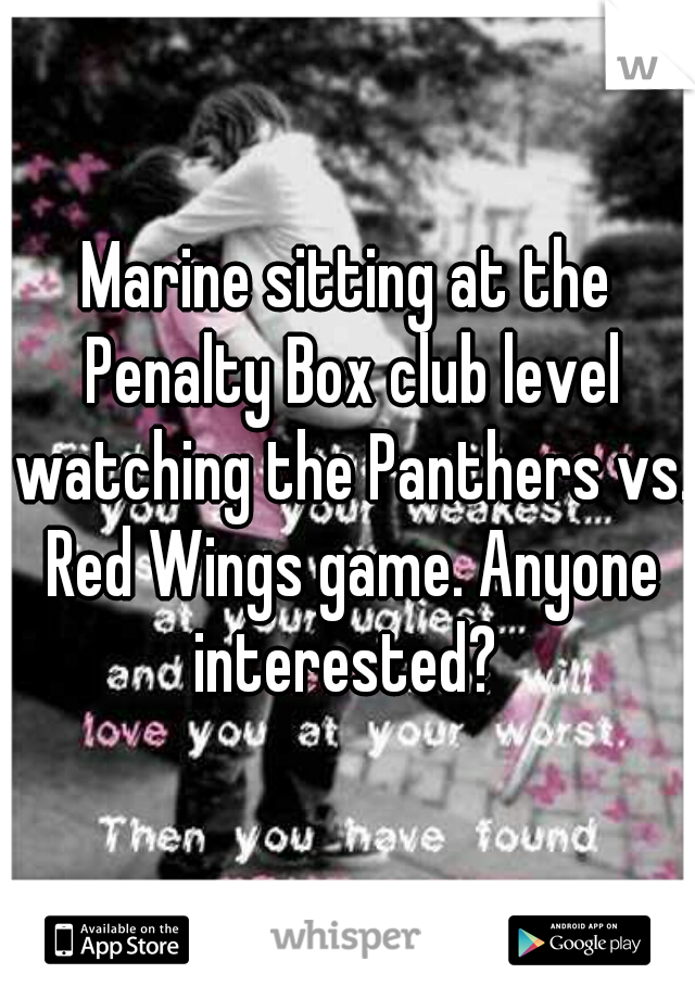 Marine sitting at the Penalty Box club level watching the Panthers vs. Red Wings game. Anyone interested?