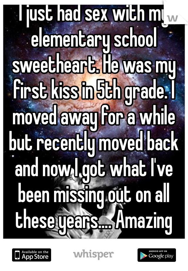 I just had sex with my elementary school sweetheart. He was my first kiss in 5th grade. I moved away for a while but recently moved back and now I got what I've been missing out on all these years.... Amazing sex