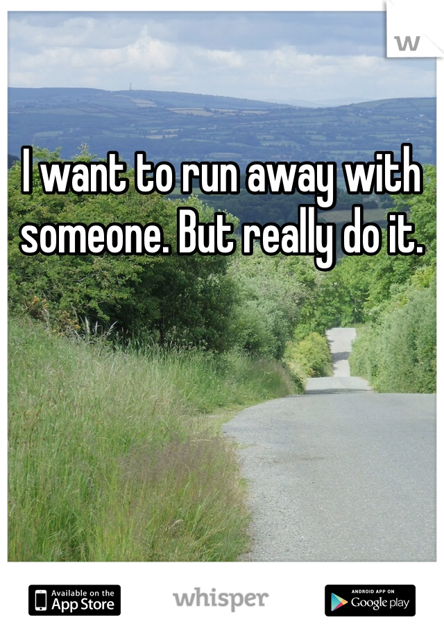 I want to run away with someone. But really do it.