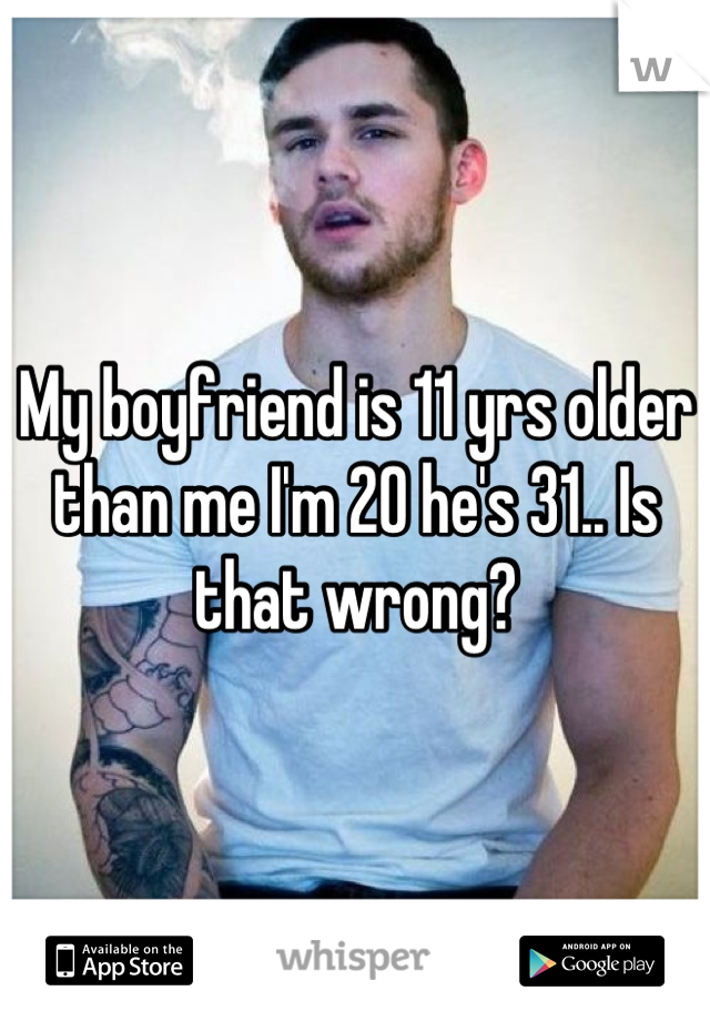 My boyfriend is 11 yrs older than me I'm 20 he's 31.. Is that wrong?