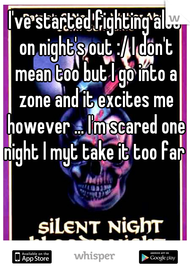 I've started fighting alot on night's out :/ I don't mean too but I go into a zone and it excites me however ... I'm scared one night I myt take it too far