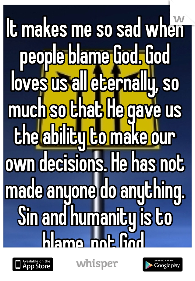 It makes me so sad when people blame God. God loves us all eternally, so much so that He gave us the ability to make our own decisions. He has not made anyone do anything. Sin and humanity is to blame, not God.