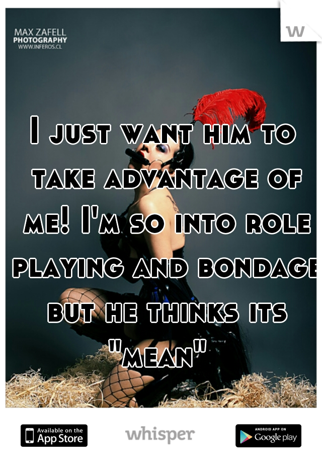 """I just want him to take advantage of me! I'm so into role playing and bondage but he thinks its """"mean"""""""