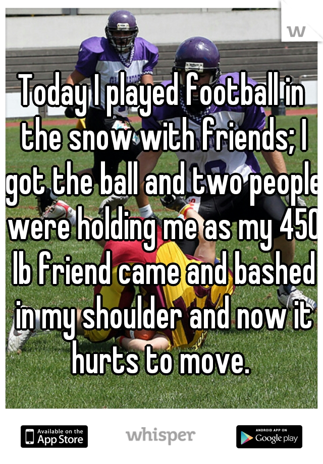 Today I played football in the snow with friends; I got the ball and two people were holding me as my 450 lb friend came and bashed in my shoulder and now it hurts to move.
