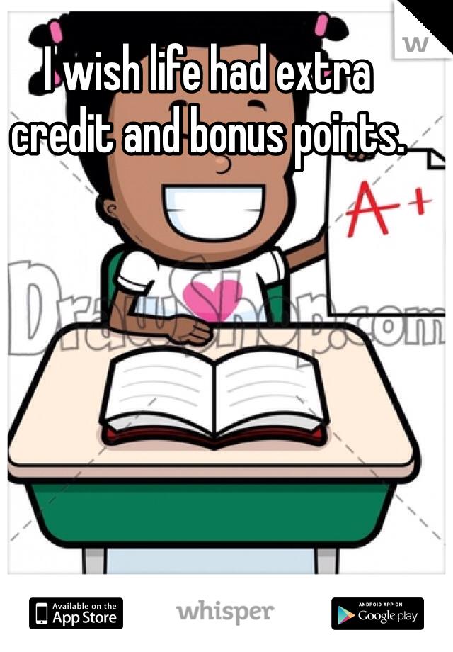 I wish life had extra credit and bonus points.
