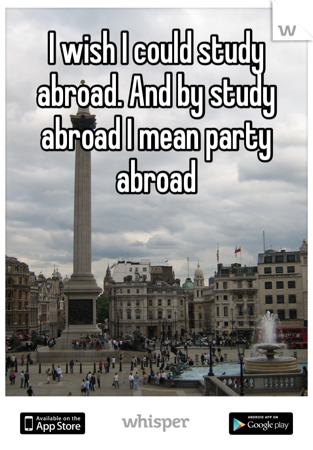 I wish I could study abroad. And by study abroad I mean party abroad