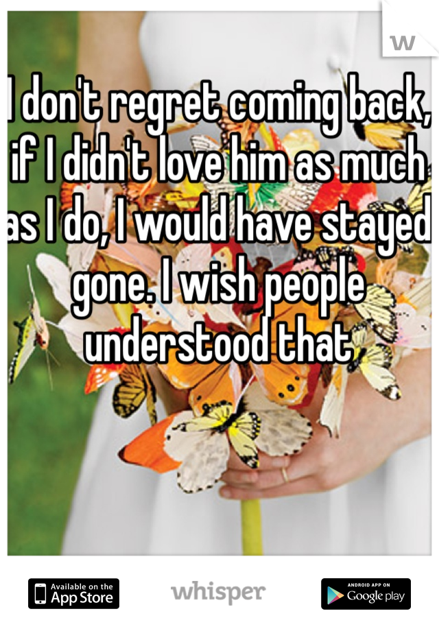 I don't regret coming back, if I didn't love him as much as I do, I would have stayed gone. I wish people understood that