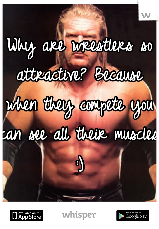 Why are wrestlers so attractive? Because when they compete you can see all their muscles :)