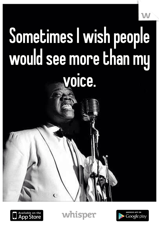 Sometimes I wish people would see more than my voice.