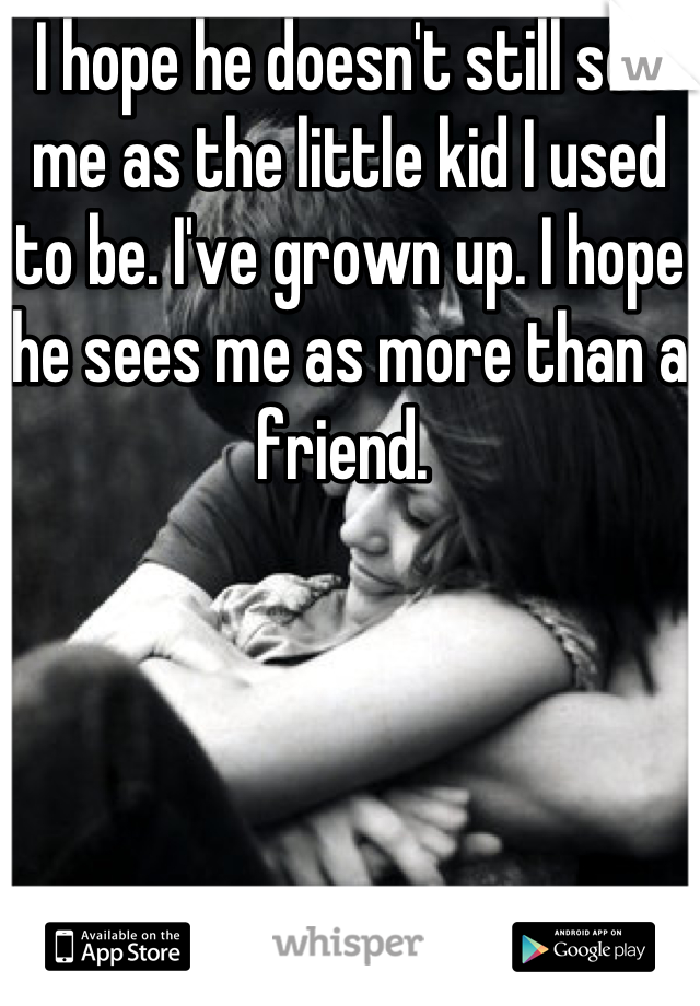I hope he doesn't still see me as the little kid I used to be. I've grown up. I hope he sees me as more than a friend.