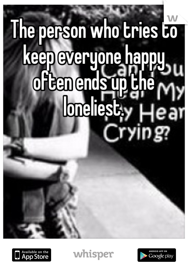 The person who tries to keep everyone happy often ends up the loneliest.