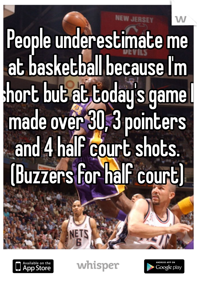 People underestimate me  at basketball because I'm short but at today's game I made over 30, 3 pointers and 4 half court shots.  (Buzzers for half court)