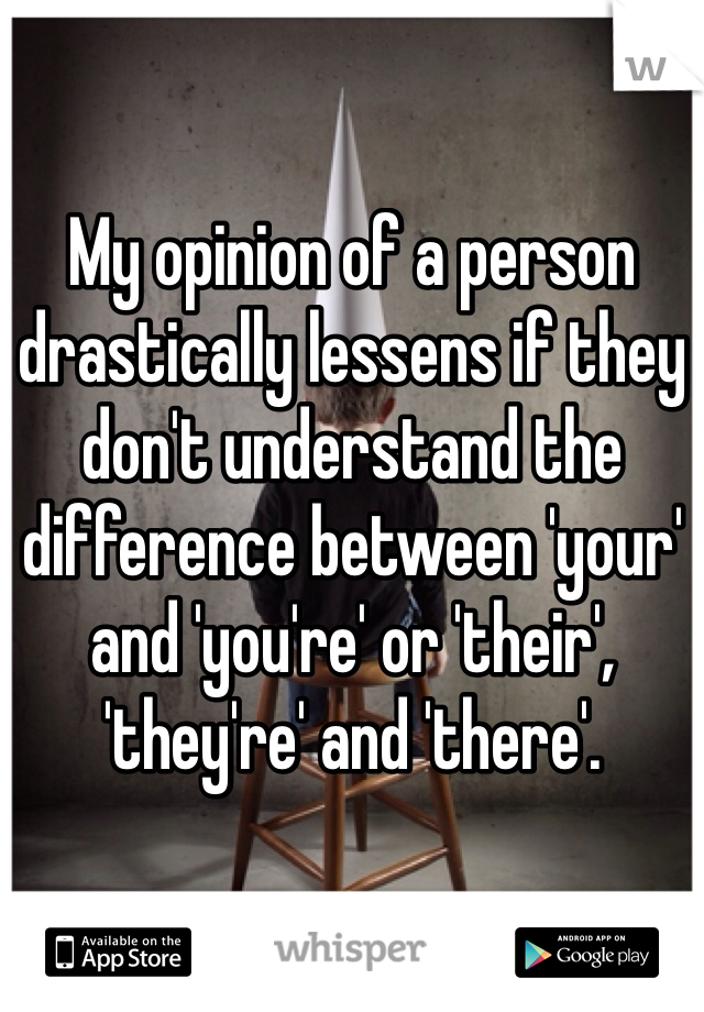 My opinion of a person drastically lessens if they don't understand the difference between 'your' and 'you're' or 'their', 'they're' and 'there'.
