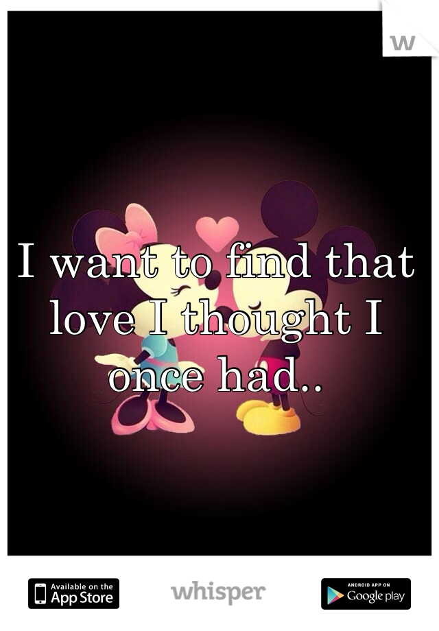 I want to find that love I thought I once had..