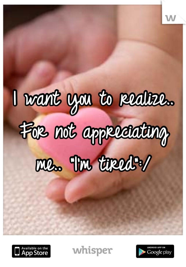 "I want you to realize.. For not appreciating me.. ""I'm tired"":/"