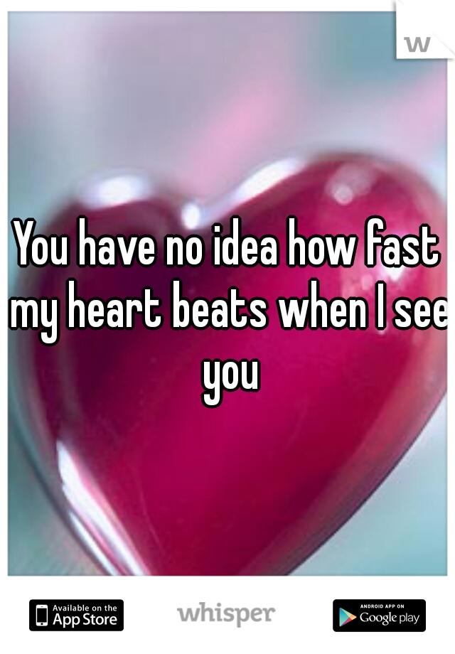 You have no idea how fast my heart beats when I see you