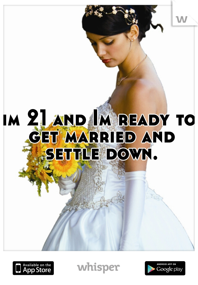 im 21 and Im ready to get married and settle down.