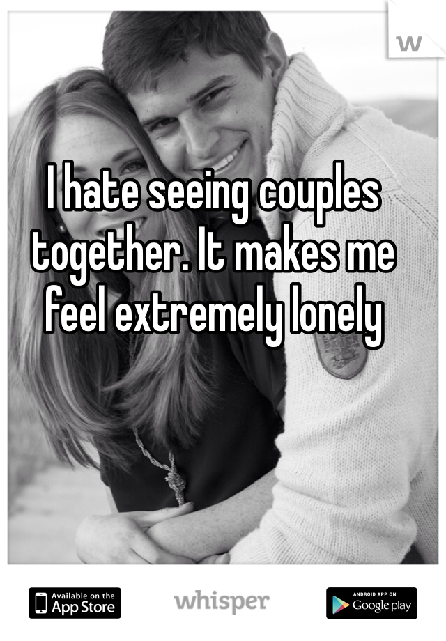 I hate seeing couples together. It makes me feel extremely lonely