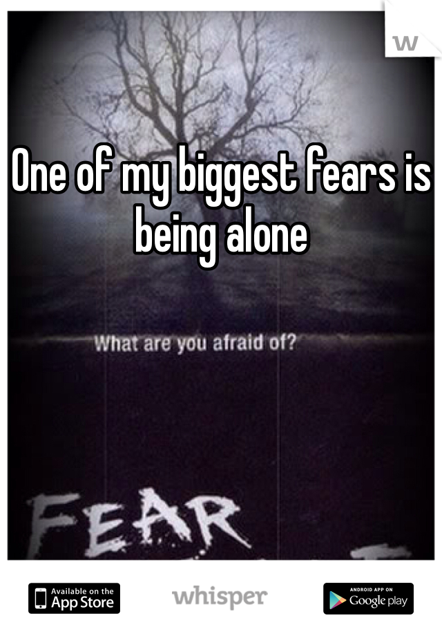 One of my biggest fears is being alone