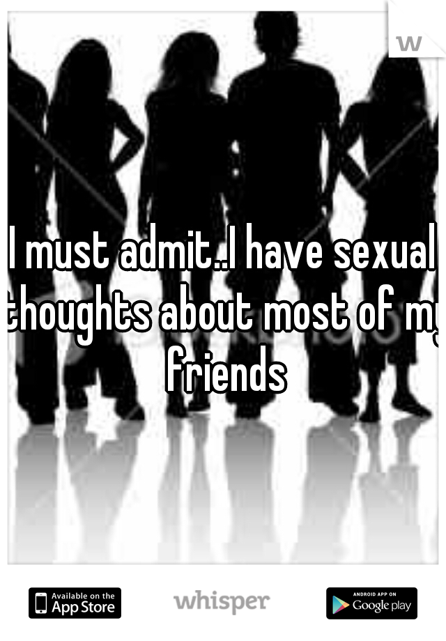 I must admit..I have sexual thoughts about most of my friends