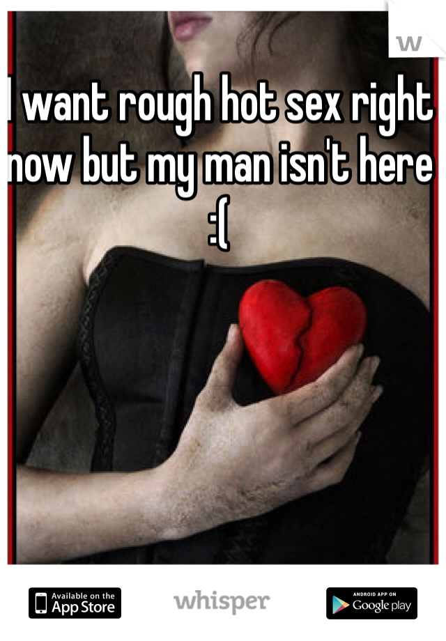 I want rough hot sex right now but my man isn't here  :(