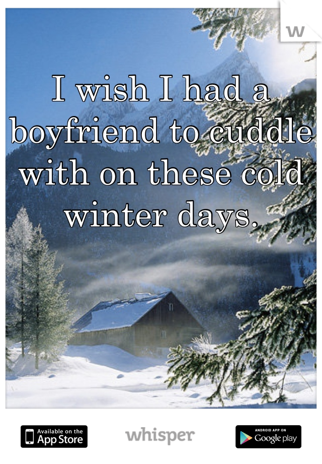 I wish I had a boyfriend to cuddle with on these cold winter days.