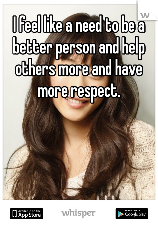 I feel like a need to be a better person and help others more and have more respect.