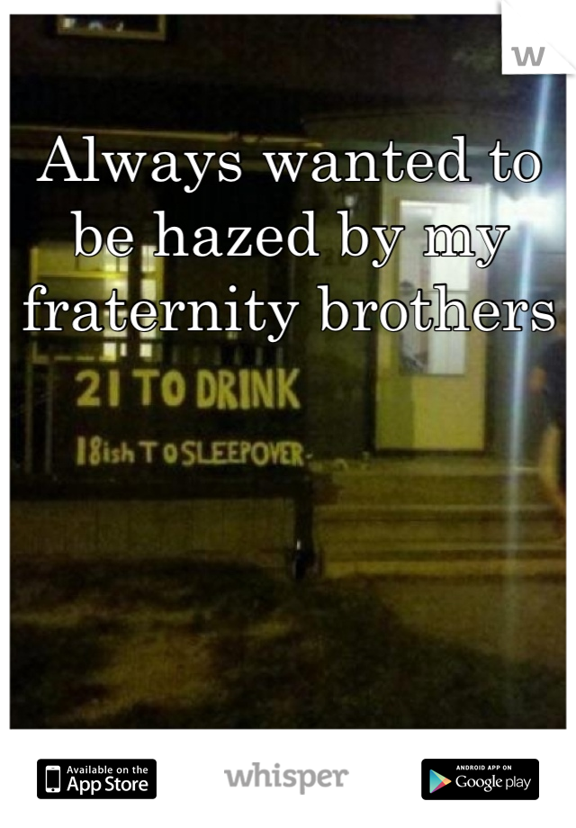 Always wanted to be hazed by my fraternity brothers