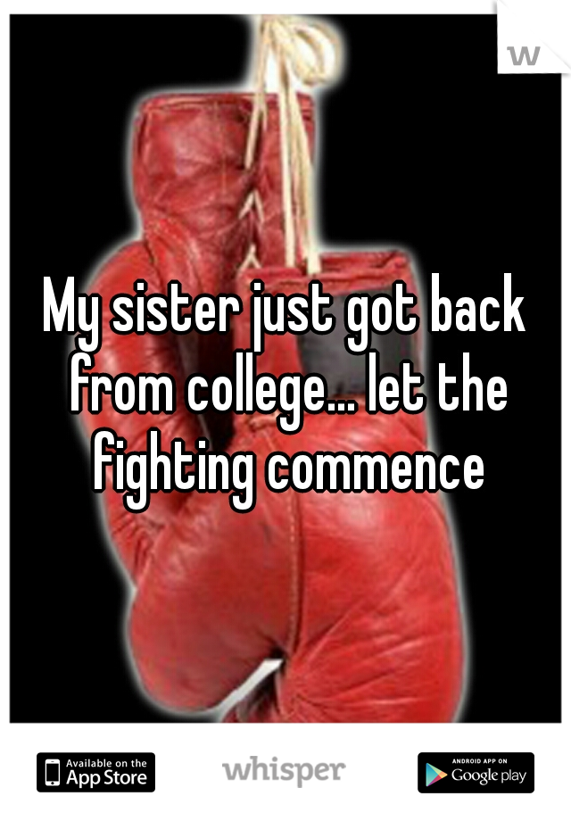 My sister just got back from college... let the fighting commence