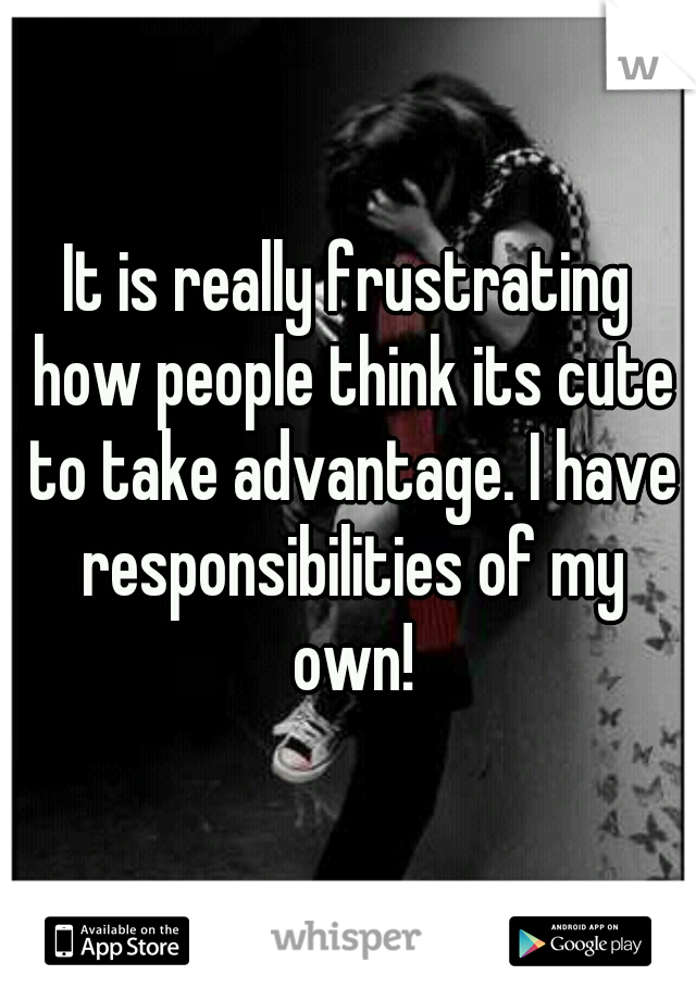 It is really frustrating how people think its cute to take advantage. I have responsibilities of my own!