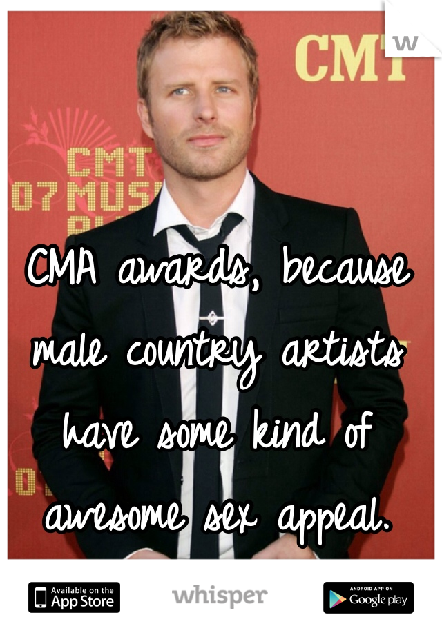 CMA awards, because male country artists have some kind of awesome sex appeal.