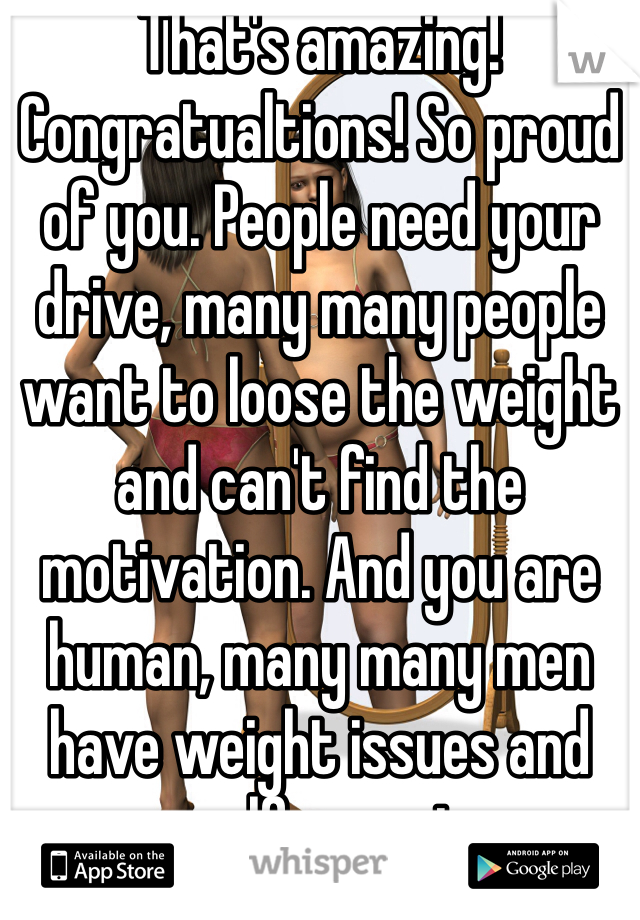 That's amazing! Congratualtions! So proud of you. People need your drive, many many people want to loose the weight and can't find the motivation. And you are human, many many men have weight issues and are self conscious.