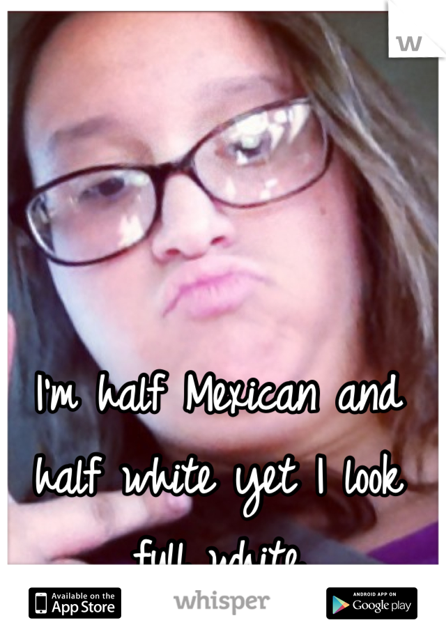 I'm half Mexican and half white yet I look full white