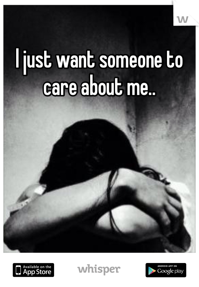 I just want someone to care about me..