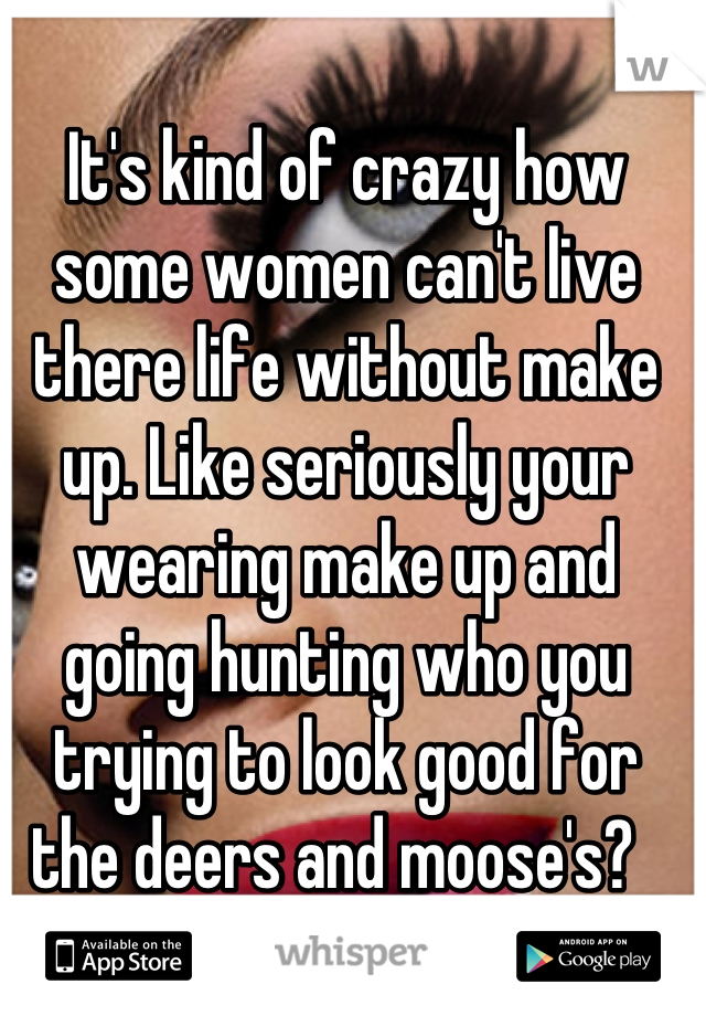 It's kind of crazy how some women can't live there life without make up. Like seriously your wearing make up and going hunting who you trying to look good for the deers and moose's?