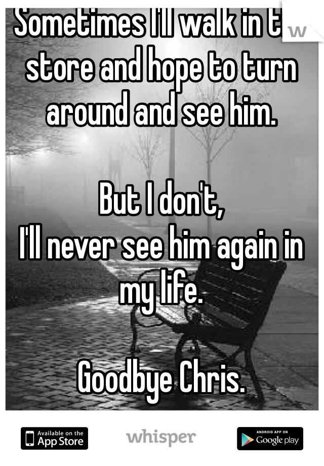 Sometimes I'll walk in the store and hope to turn around and see him.   But I don't, I'll never see him again in my life.   Goodbye Chris.