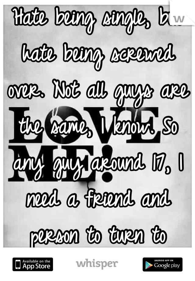 Hate being single, but hate being screwed over. Not all guys are the same, I know. So any guy around 17, I need a friend and person to turn to