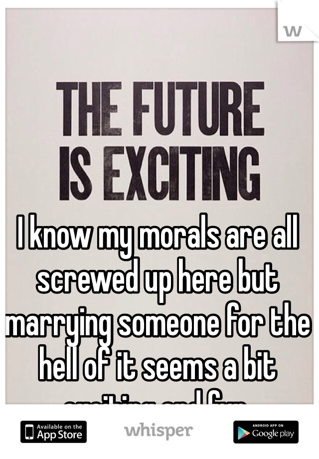 I know my morals are all screwed up here but marrying someone for the hell of it seems a bit exciting and fun.