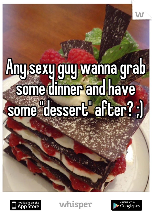 "Any sexy guy wanna grab some dinner and have some ""dessert"" after? ;)"